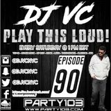DJ VC - Play This Loud! Episode 90 (Party 103)