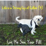 Life is a Strong Cup of Coffee (9) - Let Me See Your Pill