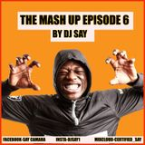 THE MASH UP EPISODE 6 BY DJ SAY