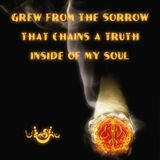 Grew from the Sorrow that Chains a Truth Inside of My Soul