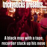A Blackman with a tape recorder stuck up his nose