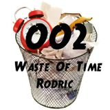 Rodric Presents: Waste Of Time - Episode 002