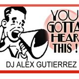 You Gotta Hear This !!! DJ Alex Gutierrez