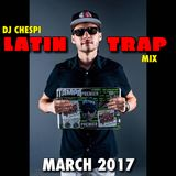 DJ CHESPI - LATIN TRAP MIX - MARCH 2017 - (DIRTY)