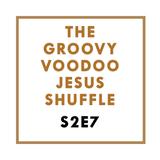 The Groovy Voodoo Jesus Shuffle #S2E7