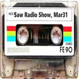 Saw Radio Show , March 31st