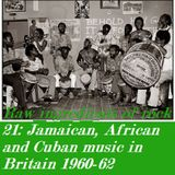 RAW INGREDIENTS OF ROCK 21: JAMAICAN, CUBAN AND WEST AFRICAN MUSIC IN BRITAIN 1960-62