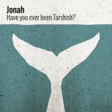 Jonah: Have you ever been to Tarshish?