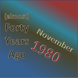 (Almost) Forty Years Ago =November 1980= part 1
