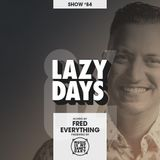 LAZY DAYS – Show #84 (Hosted by Fred Everything)