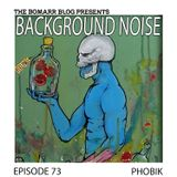 The Bomarr Blog Presents: The Background Noise Podcast Series, Episode 73: Phobik