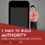 017: 3 Ways to Build Authority Using a Video Publishing Strategy