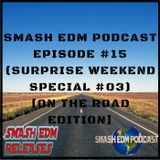 SMASH EDM PODCAST EPISODE 015 (SURPRISE WEEKEND SPECIAL #03) [ON THE ROAD EDITION] (OUT NOW) FREE DL