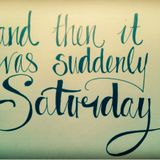 And Then It Was Suddenly Saturday
