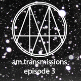 am.transmissions - episode 3