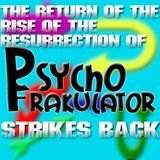 The Return Of The Rise Of The Resurrection Of Psychofrakulator Strikes Back