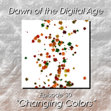 """Dawn of the Digital Age - Episode 30 """"Changing Colors"""""""