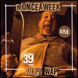 #ONCEAWEEK 0039 by WAPI WAP