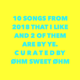 1O SONGS FROM 2018 THAT I LIKE AND 2 OF THEM ARE BY YE
