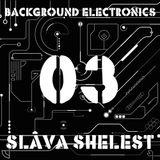 Slava Shelest - Background Electronics 03 (Mix 118-122)