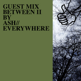 GUEST MIX BETWEEN II BY ASH//EVERYWHERE