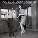 "DEEP CLUB HOUSE - ""You Go Lil' Bobby, Work Her"""