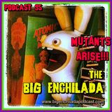 BIG ENCHILADA 95: Mutants Arise!!!