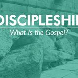 Discipleship #1 — What Is the Gospel?