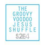 THE GROOVY VOODOO JESUS SHUFFLE #S2E4
