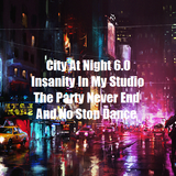 City At Night 6.0 Insanity In My Studio - The Party Never End And No Stop Dance