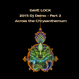 Dave Lock - 2015 DJ Demo - Part 2 - Across the Chrysanthemum