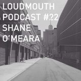 Loud Mouth Podcast #22 - Shane O'Meara