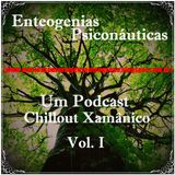 Enteogenias Psiconáuticas - Um Podcast Chillout Xamânico Vol. I
