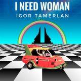 IGOR TAMERLAN - I NEED WOMAN