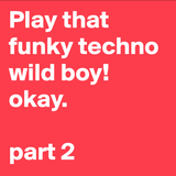 Play that funky techno wild boy. okay.  Part2