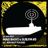 Mais Baixo x SUB.FM #3 (25.01.2017) w/ 404 Not Found