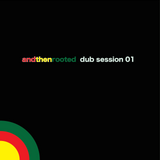 and then rooted dub session 01