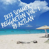 2K17 Summer Reggaeton Vol. 1 @ DJ Aztlan