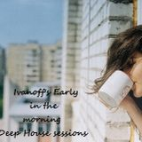 Ivanoff's Early in the morning Deep House sessions s1 ep3