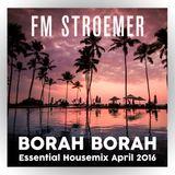 FM STROEMER - Borah Borah Essential Housemix April 2016 | www.fmstroemer.de