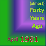 (Almost) Forty Years Ago =April 1981= Part 1