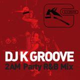 2AM Party R&B Mix (Dj K Groove)