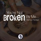 8-2-17 You Are Not Broken By Me - Bishop Perdue