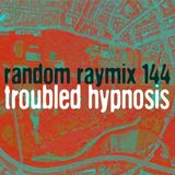 Random raymix 144 - Troubled Hypnosis