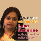 Ek Cup Cha 27th Jan 2019 Interview with Lopa Banerjee. Author, Translator, Editor & Poet
