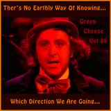 Green Cheese Vol 86 - There's No Earthly Way Of Knowing Which Direction We Are Going