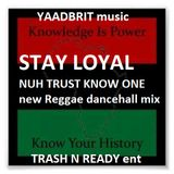 TRASH N READY new mix Stay Loyal nuh trust no one YAADBRIT