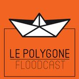 Le Polygone Floodcast #11