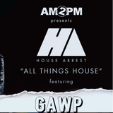 HOUSE ARREST WITH AM2PM Ep. 112- GAWP GUESTMIX