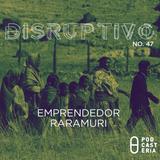 Disruptivo No. 47 - Emprendedor Raramuri.